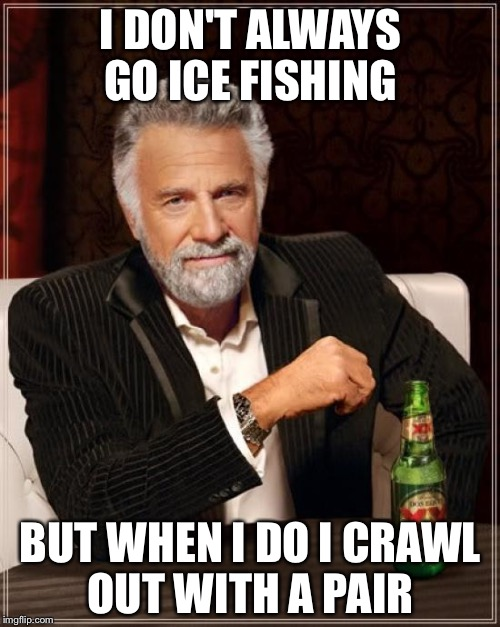 The Most Interesting Man In The World Meme | I DON'T ALWAYS GO ICE FISHING BUT WHEN I DO I CRAWL OUT WITH A PAIR | image tagged in memes,the most interesting man in the world | made w/ Imgflip meme maker
