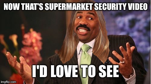 stevie harvey | NOW THAT'S SUPERMARKET SECURITY VIDEO I'D LOVE TO SEE | image tagged in stevie harvey | made w/ Imgflip meme maker