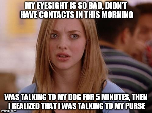OMG Karen Meme |  MY EYESIGHT IS SO BAD, DIDN'T HAVE CONTACTS IN THIS MORNING; WAS TALKING TO MY DOG FOR 5 MINUTES, THEN I REALIZED THAT I WAS TALKING TO MY PURSE | image tagged in memes,omg karen | made w/ Imgflip meme maker