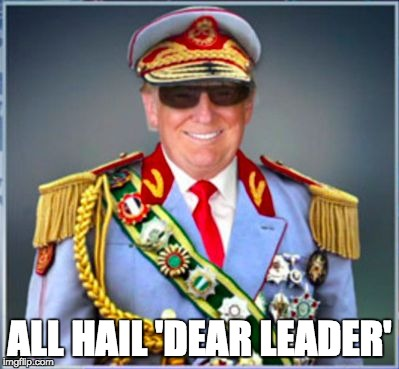 Trump 'Dear Leader' | ALL HAIL 'DEAR LEADER' | image tagged in donald trump,the dictator,authoritarian leader,fascist,blind worship,narcissist | made w/ Imgflip meme maker