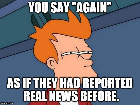 "Futurama Fry Meme | YOU SAY ""AGAIN"" AS IF THEY HAD REPORTED REAL NEWS BEFORE. 