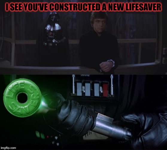 Lifesaver | I SEE YOU'VE CONSTRUCTED A NEW LIFESAVER | image tagged in star wars,darth vader,luke skywalker,lifesaver,darth vader luke skywalker,lightsaber | made w/ Imgflip meme maker