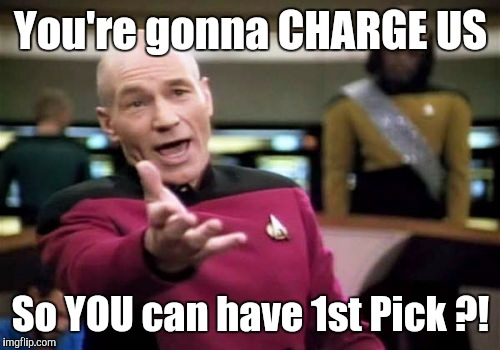 Picard Wtf Meme | You're gonna CHARGE US So YOU​ can have 1st Pick ?! | image tagged in memes,picard wtf | made w/ Imgflip meme maker