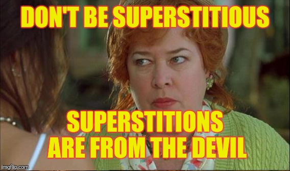 DON'T BE SUPERSTITIOUS SUPERSTITIONS ARE FROM THE DEVIL | made w/ Imgflip meme maker