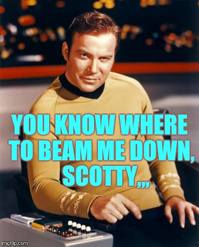 Kirk thinks you're interesting,,, | YOU KNOW WHERE TO BEAM ME DOWN,    SCOTTY,,, | image tagged in kirk thinks you're interesting | made w/ Imgflip meme maker