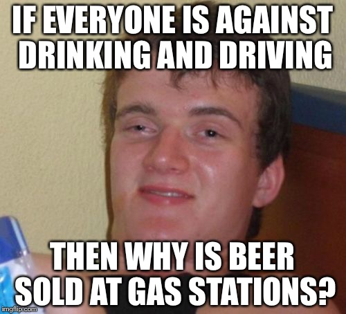 10 Guy Meme | IF EVERYONE IS AGAINST DRINKING AND DRIVING THEN WHY IS BEER SOLD AT GAS STATIONS? | image tagged in memes,10 guy | made w/ Imgflip meme maker