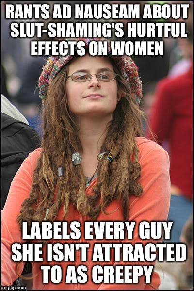 College Liberal Meme | RANTS AD NAUSEAM ABOUT S**T-SHAMING'S HURTFUL EFFECTS ON WOMEN LABELS EVERY GUY SHE ISN'T ATTRACTED TO AS CREEPY | image tagged in memes,college liberal | made w/ Imgflip meme maker