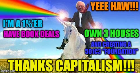 "Bernie Sanders on magical unicorn | YEEE HAW!!! THANKS CAPITALISM!!! I'M A 1%'ER HAVE BOOK DEALS OWN 3 HOUSES AND CREATING A 501C3 ""FOUNDATION"" 