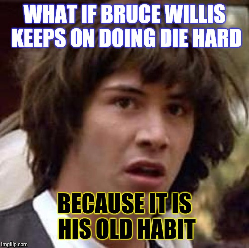 Old habits die hard | WHAT IF BRUCE WILLIS KEEPS ON DOING DIE HARD BECAUSE IT IS HIS OLD HABIT | image tagged in memes,conspiracy keanu,bruce willis,die hard,old,john mccain | made w/ Imgflip meme maker