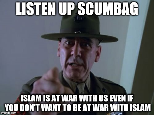 Sergeant Hartmann Meme | LISTEN UP SCUMBAG ISLAM IS AT WAR WITH US EVEN IF YOU DON'T WANT TO BE AT WAR WITH ISLAM | image tagged in memes,sergeant hartmann | made w/ Imgflip meme maker