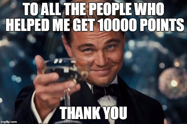 Thanks! | TO ALL THE PEOPLE WHO HELPED ME GET 10000 POINTS THANK YOU | image tagged in memes,leonardo dicaprio cheers | made w/ Imgflip meme maker