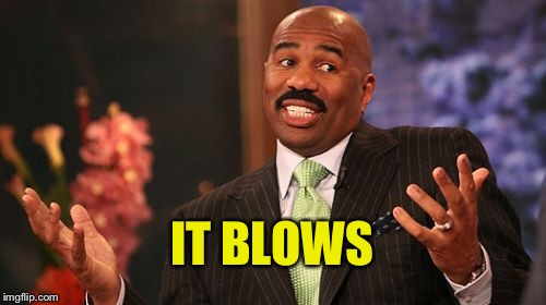 Steve Harvey Meme | IT BLOWS | image tagged in memes,steve harvey | made w/ Imgflip meme maker