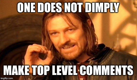 One Does Not Simply Meme | ONE DOES NOT DIMPLY MAKE TOP LEVEL COMMENTS | image tagged in memes,one does not simply | made w/ Imgflip meme maker