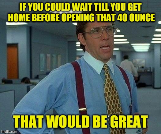 That Would Be Great Meme | IF YOU COULD WAIT TILL YOU GET HOME BEFORE OPENING THAT 40 OUNCE THAT WOULD BE GREAT | image tagged in memes,that would be great | made w/ Imgflip meme maker