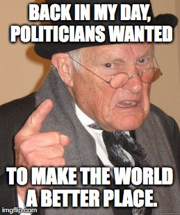 so many lies | BACK IN MY DAY, POLITICIANS WANTED TO MAKE THE WORLD A BETTER PLACE. | image tagged in memes,back in my day,politics,world,lies | made w/ Imgflip meme maker