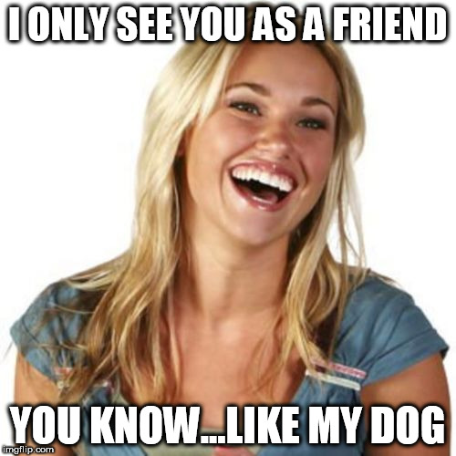 I ONLY SEE YOU AS A FRIEND YOU KNOW...LIKE MY DOG | made w/ Imgflip meme maker