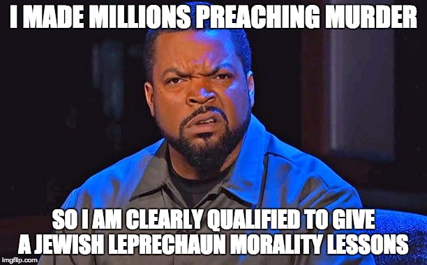 ice cube |  I MADE MILLIONS PREACHING MURDER; SO I AM CLEARLY QUALIFIED TO GIVE A JEWISH LEPRECHAUN MORALITY LESSONS | image tagged in ice cube | made w/ Imgflip meme maker