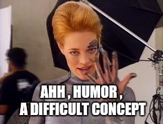 Seven of Nine | AHH , HUMOR , A DIFFICULT CONCEPT | image tagged in seven of nine | made w/ Imgflip meme maker