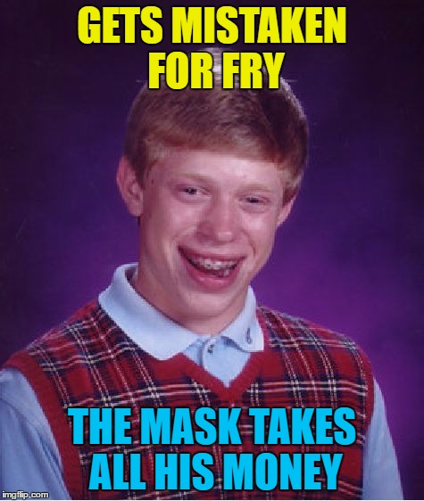 Bad Luck Brian Meme | GETS MISTAKEN FOR FRY THE MASK TAKES ALL HIS MONEY | image tagged in memes,bad luck brian | made w/ Imgflip meme maker