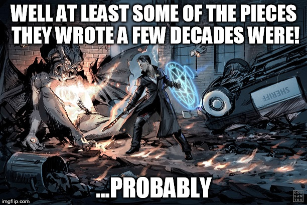 WELL AT LEAST SOME OF THE PIECES THEY WROTE A FEW DECADES WERE! ...PROBABLY | image tagged in harry dresden probably | made w/ Imgflip meme maker