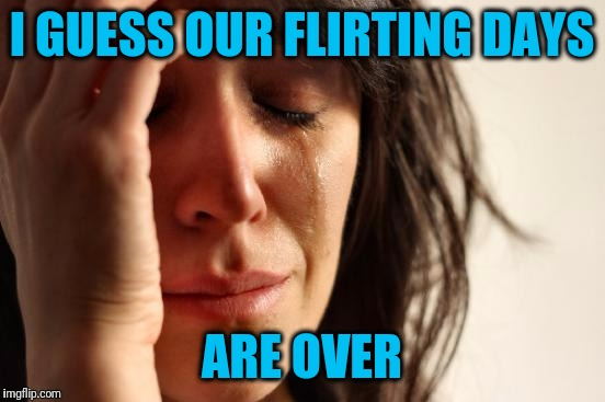 First World Problems Meme | I GUESS OUR FLIRTING DAYS ARE OVER | image tagged in memes,first world problems | made w/ Imgflip meme maker