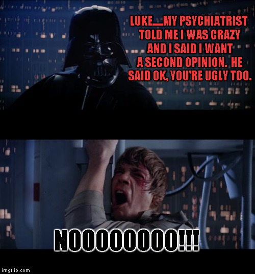 Star Wars No Meme | LUKE.....MY PSYCHIATRIST TOLD ME I WAS CRAZY AND I SAID I WANT A SECOND OPINION.  HE SAID OK, YOU'RE UGLY TOO. NOOOOOOOO!!! | image tagged in memes,star wars no | made w/ Imgflip meme maker