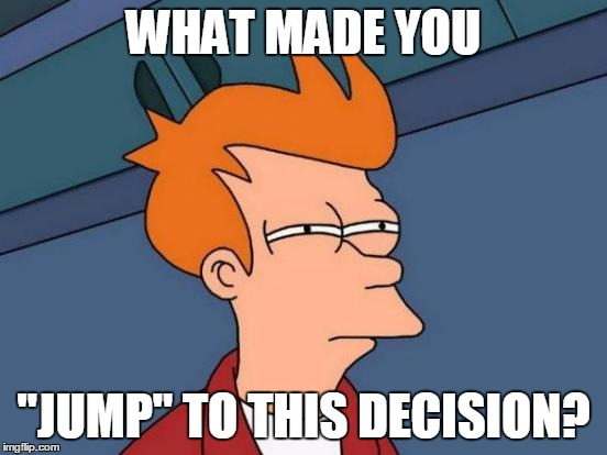"Futurama Fry Meme | WHAT MADE YOU ""JUMP"" TO THIS DECISION? 