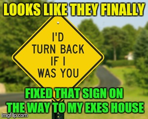 If only it was up before I went there | LOOKS LIKE THEY FINALLY FIXED THAT SIGN ON THE WAY TO MY EXES HOUSE | image tagged in memes,funny street signs,ex girlfriend | made w/ Imgflip meme maker