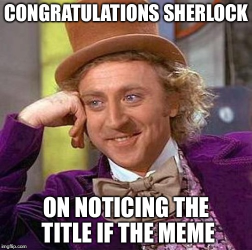 Creepy Condescending Wonka Meme | CONGRATULATIONS SHERLOCK ON NOTICING THE TITLE IF THE MEME | image tagged in memes,creepy condescending wonka | made w/ Imgflip meme maker