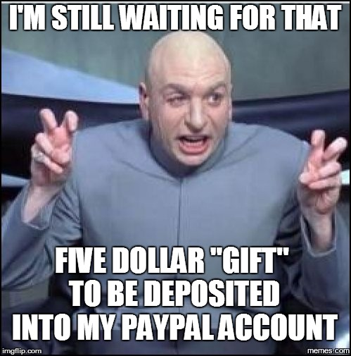 "I'M STILL WAITING FOR THAT FIVE DOLLAR ""GIFT'' TO BE DEPOSITED INTO MY PAYPAL ACCOUNT 