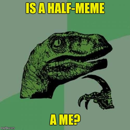 Philosoraptor Meme | IS A HALF-MEME A ME? | image tagged in memes,philosoraptor | made w/ Imgflip meme maker