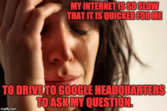 First World Problems Meme | MY INTERNET IS SO SLOW THAT IT IS QUICKER FOR ME TO DRIVE TO GOOGLE HEADQUARTERS TO ASK MY QUESTION. | image tagged in memes,first world problems | made w/ Imgflip meme maker