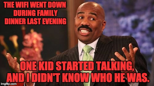 Steve Harvey Meme | THE WIFI WENT DOWN DURING FAMILY DINNER LAST EVENING ONE KID STARTED TALKING, AND I DIDN'T KNOW WHO HE WAS. | image tagged in memes,steve harvey | made w/ Imgflip meme maker