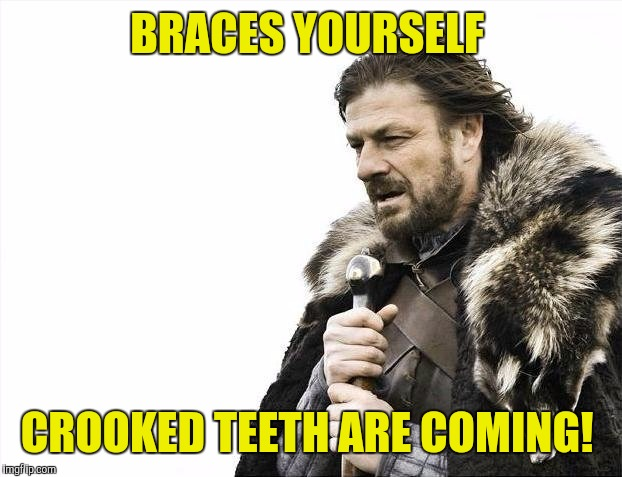 Brace Yourselves X is Coming Meme | BRACES YOURSELF CROOKED TEETH ARE COMING! | image tagged in memes,brace yourselves x is coming | made w/ Imgflip meme maker