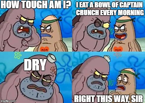 Pretty Much Eating Nails | HOW TOUGH AM I? RIGHT THIS WAY, SIR I EAT A BOWL OF CAPTAIN CRUNCH EVERY MORNING DRY | image tagged in how tough am i | made w/ Imgflip meme maker