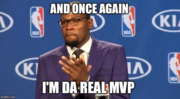 Congrats to Kevin and the Warriors | AND ONCE AGAIN I'M DA REAL MVP | image tagged in memes,you the real mvp,golden state warriors,nba finals,champions | made w/ Imgflip meme maker
