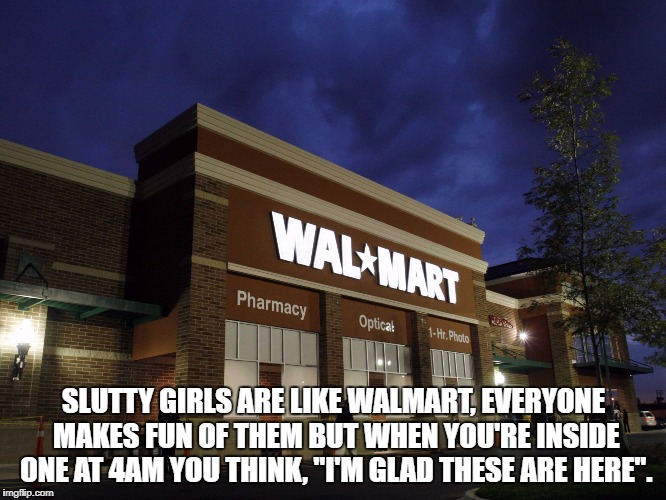 "S**TTY GIRLS ARE LIKE WALMART, EVERYONE MAKES FUN OF THEM BUT WHEN YOU'RE INSIDE ONE AT 4AM YOU THINK, ""I'M GLAD THESE ARE HERE"". 