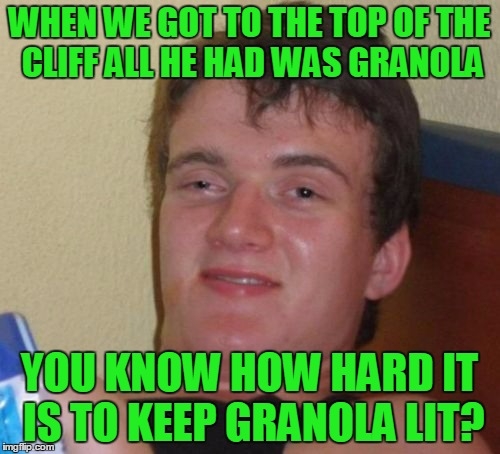 10 Guy Meme | WHEN WE GOT TO THE TOP OF THE CLIFF ALL HE HAD WAS GRANOLA YOU KNOW HOW HARD IT IS TO KEEP GRANOLA LIT? | image tagged in memes,10 guy | made w/ Imgflip meme maker