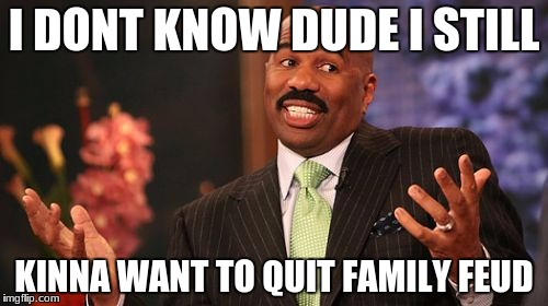 Steve Harvey Meme | I DONT KNOW DUDE I STILL KINNA WANT TO QUIT FAMILY FEUD | image tagged in memes,steve harvey | made w/ Imgflip meme maker