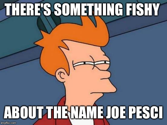 Futurama Fry Meme | THERE'S SOMETHING FISHY ABOUT THE NAME JOE PESCI | image tagged in memes,futurama fry | made w/ Imgflip meme maker