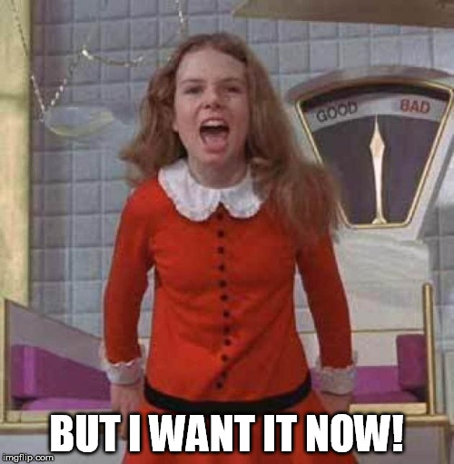 BUT I WANT IT NOW! | made w/ Imgflip meme maker