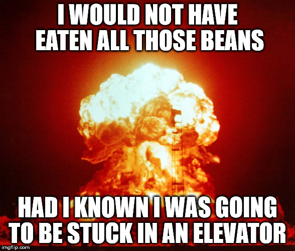 I WOULD NOT HAVE EATEN ALL THOSE BEANS HAD I KNOWN I WAS GOING TO BE STUCK IN AN ELEVATOR | image tagged in atomic bomb | made w/ Imgflip meme maker