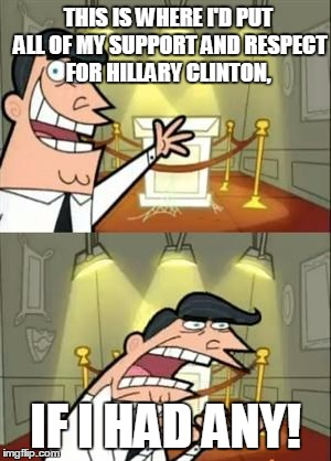 This Is Where I'd Put My Trophy If I Had One Meme | THIS IS WHERE I'D PUT ALL OF MY SUPPORT AND RESPECT FOR HILLARY CLINTON, IF I HAD ANY! | image tagged in memes,this is where i'd put my trophy if i had one | made w/ Imgflip meme maker