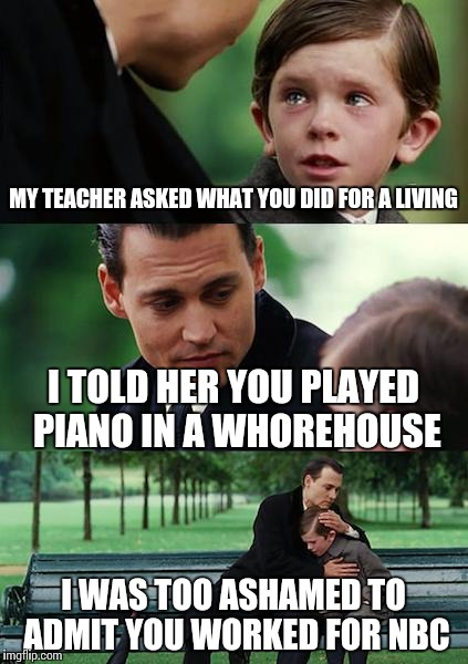 Finding Neverland Meme | MY TEACHER ASKED WHAT YOU DID FOR A LIVING I TOLD HER YOU PLAYED PIANO IN A W**REHOUSE I WAS TOO ASHAMED TO ADMIT YOU WORKED FOR NBC | image tagged in memes,finding neverland | made w/ Imgflip meme maker