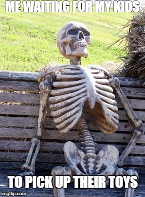 Waiting Skeleton Meme | ME WAITING FOR MY KIDS TO PICK UP THEIR TOYS | image tagged in memes,waiting skeleton | made w/ Imgflip meme maker