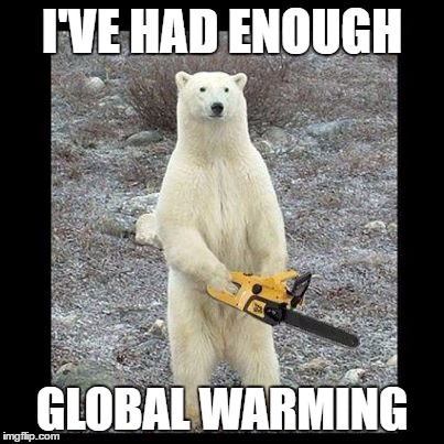 Chainsaw Bear Meme | I'VE HAD ENOUGH GLOBAL WARMING | image tagged in memes,chainsaw bear,global warming,polar bear,chainsaw polar bear | made w/ Imgflip meme maker