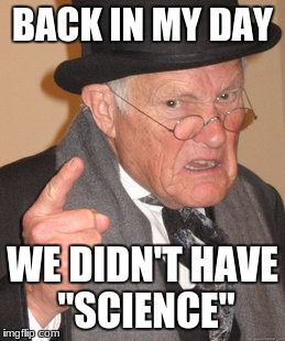 "Back In My Day Meme | BACK IN MY DAY WE DIDN'T HAVE ""SCIENCE"" 
