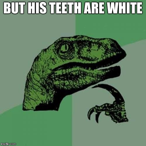 Philosoraptor Meme | BUT HIS TEETH ARE WHITE | image tagged in memes,philosoraptor | made w/ Imgflip meme maker