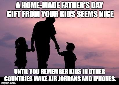 A HOME-MADE FATHER'S DAY GIFT FROM YOUR KIDS SEEMS NICE UNTIL YOU REMEMBER KIDS IN OTHER COUNTRIES MAKE AIR JORDANS AND IPHONES. | image tagged in fathers day,funny,funny memes,parenthood,kids,gift | made w/ Imgflip meme maker