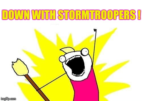 X All The Y Meme | DOWN WITH STORMTROOPERS ! | image tagged in memes,x all the y | made w/ Imgflip meme maker